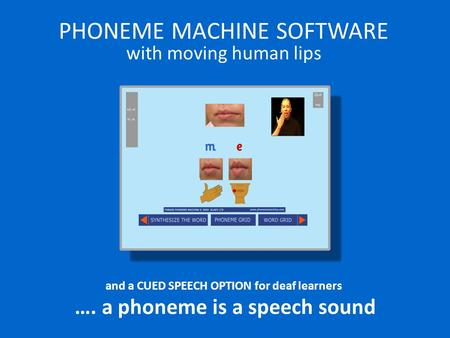 PHONEME MACHINE SOFTWARE with moving human lips and a CUED SPEECH OPTION for deaf learners …. a phoneme is a speech sound.