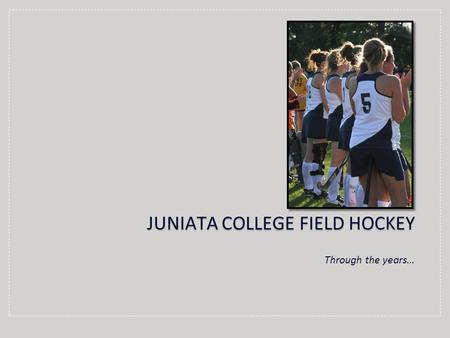 Through the years… JUNIATA COLLEGE FIELD HOCKEY. SeasonCoachRecord 1973Unknown2-3-1 1974Jo Reilly2-5 1975Alexa Fultz3-8 1976Alexa Fultz5-5 1977Nancy Harden-Latimore4-4-1.