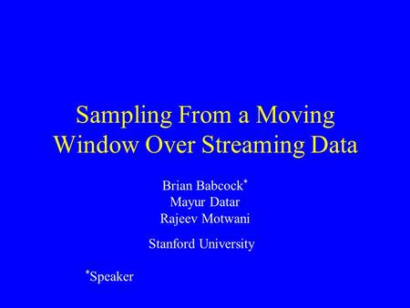 Sampling From a Moving Window Over Streaming Data Brian Babcock * Mayur Datar Rajeev Motwani * Speaker Stanford University.