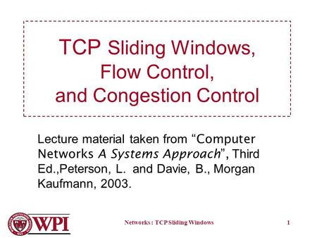 Networks : TCP Sliding Windows1 TCP Sliding Windows, Flow Control, and Congestion Control Lecture material taken from Computer Networks A Systems Approach,