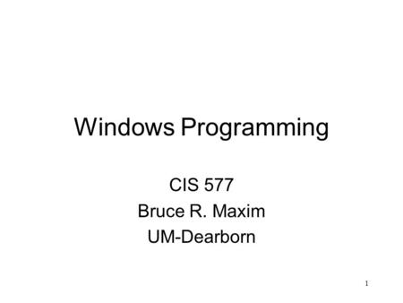 1 Windows Programming CIS 577 Bruce R. Maxim UM-Dearborn.