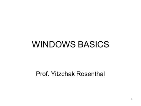 1 WINDOWS BASICS Prof. Yitzchak Rosenthal. 2 Mouse terminology Cursor: –Picture on screen that moves when you move the mouse. Used to point to items on.