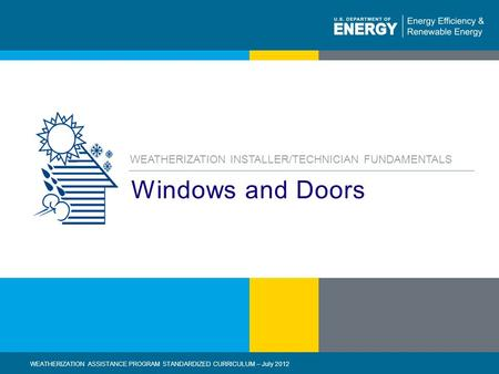 Eere.energy.gov1 | WEATHERIZATION ASSISTANCE PROGRAM STANDARDIZED CURRICULUM – July 2012 Windows and Doors WEATHERIZATION INSTALLER/TECHNICIAN FUNDAMENTALS.