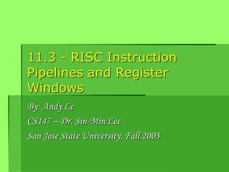 11.3 - RISC Instruction Pipelines and Register Windows By: Andy Le CS147 – Dr. Sin-Min Lee San Jose State University, Fall 2003.