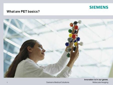 Innovation is in our genes. 1 Siemens Medical Solutions Molecular Imaging What are PET basics?