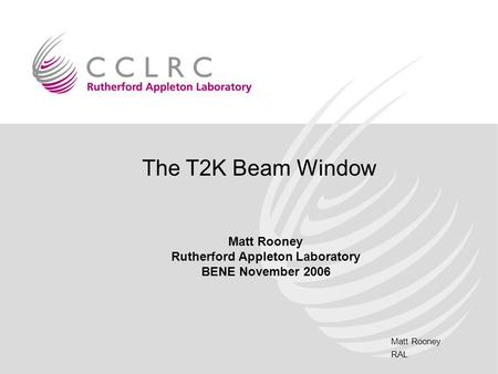 Matt Rooney RAL The T2K Beam Window Matt Rooney Rutherford Appleton Laboratory BENE November 2006.