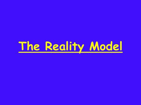 The Reality Model. Getting the Results YOU Want!