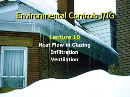 Environmental Controls I/IG Lecture 10 Heat Flow in Glazing Infiltration Ventilation.