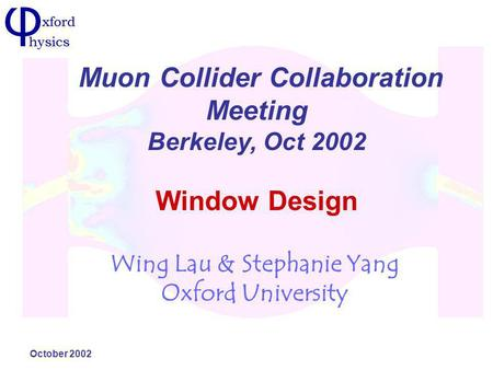 October 2002 Window Design Wing Lau & Stephanie Yang Oxford University Muon Collider Collaboration Meeting Berkeley, Oct 2002.