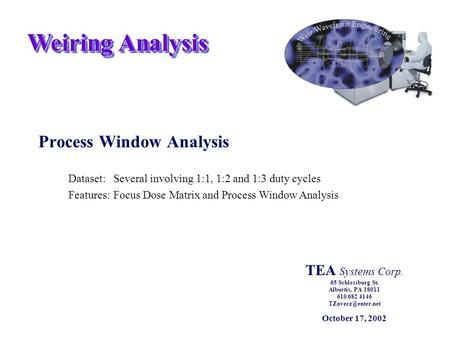 Weiring Analysis Process Window Analysis Dataset:Several involving 1:1, 1:2 and 1:3 duty cycles Features:Focus Dose Matrix and Process Window Analysis.