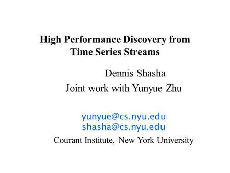 High Performance Discovery from Time Series Streams Dennis Shasha Joint work with Yunyue Zhu  Courant Institute, New.