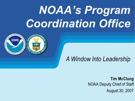 NOAAs Program Coordination Office Tim McClung NOAA Deputy Chief of Staff August 30, 2007 A Window Into Leadership.