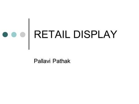 RETAIL DISPLAY Pallavi Pathak. Store Layout, Design and Visual Merchandising - Principles & Optimization.