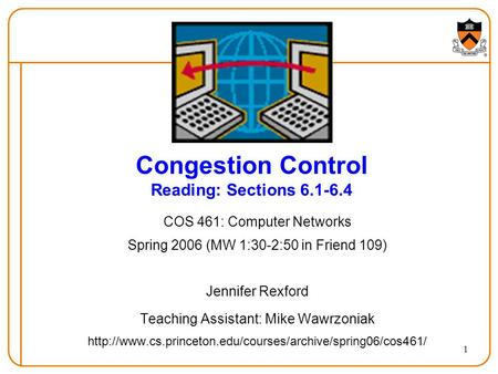 1 Congestion Control Reading: Sections 6.1-6.4 COS 461: Computer Networks Spring 2006 (MW 1:30-2:50 in Friend 109) Jennifer Rexford Teaching Assistant: