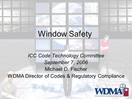 Window Safety ICC Code Technology Committee September 7, 2006 Michael D. Fischer WDMA Director of Codes & Regulatory Compliance.