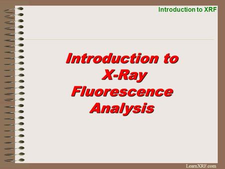 Introduction to XRF LearnXRF.com Introduction to X-Ray Fluorescence X-Ray FluorescenceAnalysis.