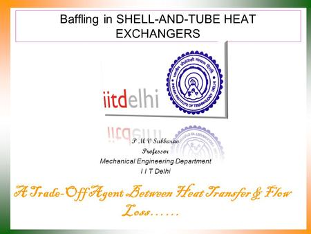 Baffling in SHELL-AND-TUBE HEAT EXCHANGERS P M V Subbarao Professor Mechanical Engineering Department I I T Delhi A Trade-Off Agent Between Heat Transfer.