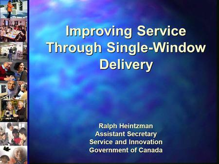 Improving Service Through Single-Window Delivery Ralph Heintzman Assistant Secretary Service and Innovation Government of Canada Welcome everyone.