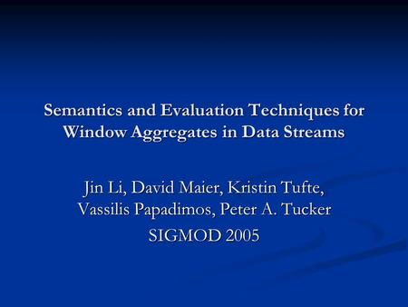Semantics and Evaluation Techniques for Window Aggregates in Data Streams Jin Li, David Maier, Kristin Tufte, Vassilis Papadimos, Peter A. Tucker SIGMOD.
