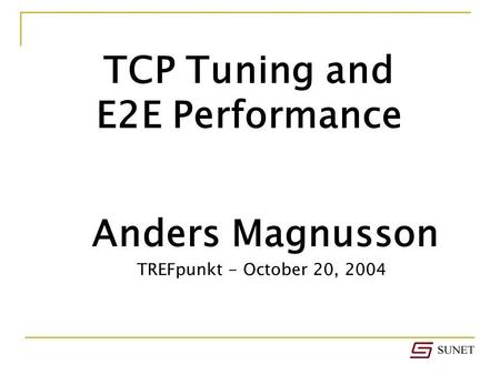 Anders Magnusson TCP Tuning and E2E Performance TREFpunkt - October 20, 2004.