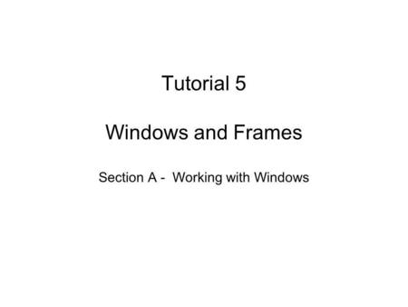 Tutorial 5 Windows and Frames Section A - Working with Windows.