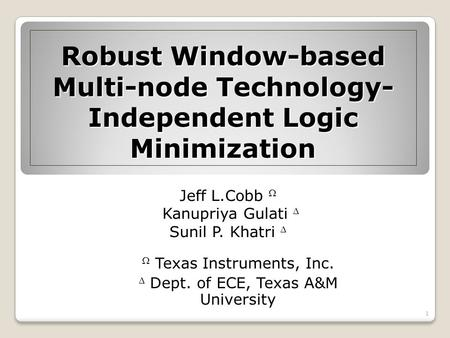 Robust Window-based Multi-node Technology- Independent Logic Minimization Jeff L.Cobb Kanupriya Gulati Sunil P. Khatri Texas Instruments, Inc. Dept. of.