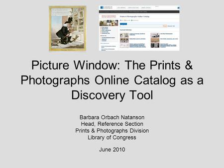 Picture Window: The Prints & Photographs Online Catalog as a Discovery Tool Barbara Orbach Natanson Head, Reference Section Prints & Photographs Division.