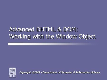 Copyright ©2005 Department of Computer & Information Science Advanced DHTML & DOM: Working with the Window Object.