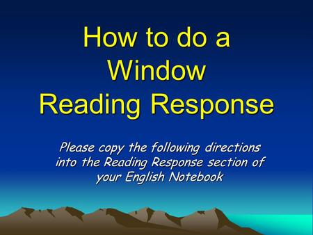 How to do a Window Reading Response Please copy the following directions into the Reading Response section of your English Notebook.