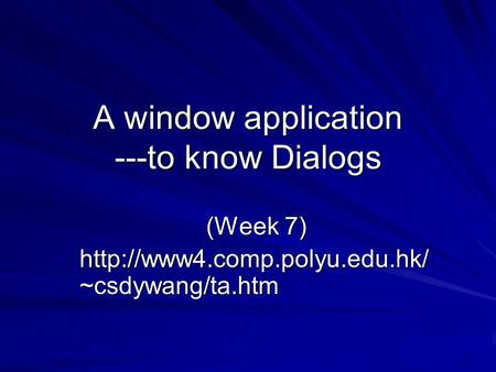 A window application ---to know Dialogs (Week 7)  ~csdywang/ta.htm.