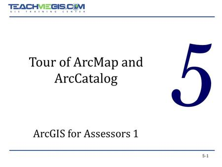 5-1 5 Tour of ArcMap and ArcCatalog ArcGIS for Assessors 1.