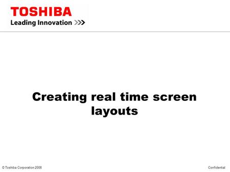*** CONFIDENTIAL *** © Toshiba Corporation 2008 Confidential Creating real time screen layouts.