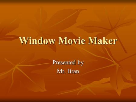 Window Movie Maker Presented by Mr. Bran What is Windows Movie Maker? What is Windows Movie Maker? Windows Movie Maker is a fun and easy to use video.