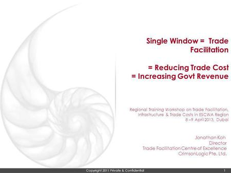 Copyright 2011 Private & Confidential 1 Single Window = Trade Facilitation = Reducing Trade Cost = Increasing Govt Revenue Regional Training Workshop on.