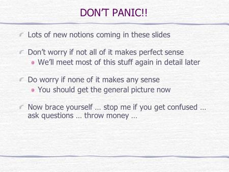 DONT PANIC!! Lots of new notions coming in these slides Dont worry if not all of it makes perfect sense Well meet most of this stuff again in detail later.