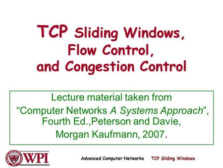 TCP Sliding Windows, Flow Control, and Congestion Control Lecture material taken from Computer Networks A Systems Approach, Fourth Ed.,Peterson and Davie,