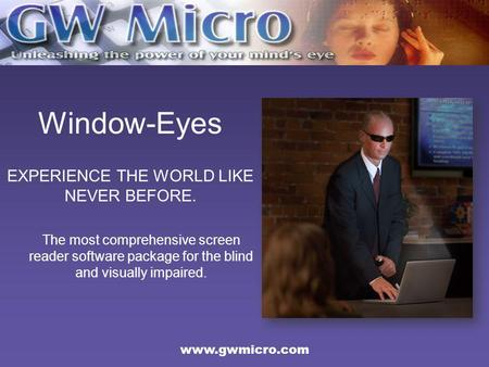 Window-Eyes EXPERIENCE THE WORLD LIKE NEVER BEFORE. The most comprehensive screen reader software package for the blind and visually impaired. www.gwmicro.com.