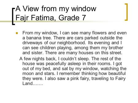 A View from my window Fajr Fatima, Grade 7 From my window, I can see many flowers and even a banana tree. There are cars parked outside the driveways of.