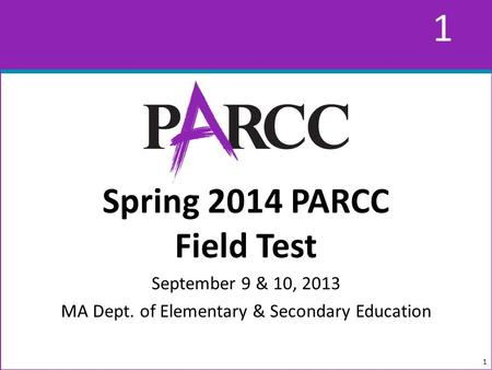 1 1 Spring 2014 PARCC Field Test September 9 & 10, 2013 MA Dept. of Elementary & Secondary Education 1.