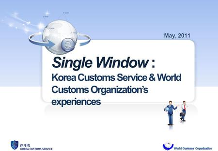 Single Window : Korea Customs Service & World Customs Organizations experiences May, 2011.