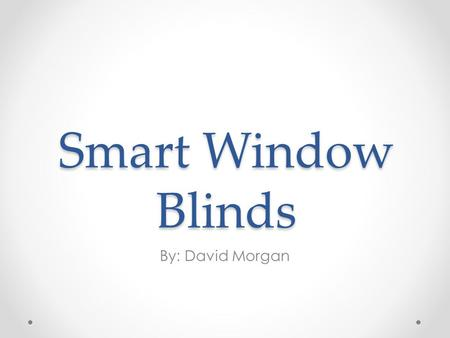 Smart Window Blinds By: David Morgan. Idea Origination Repetitive process of opening window blinds Open during the day for plants to absorb sunlight Close.