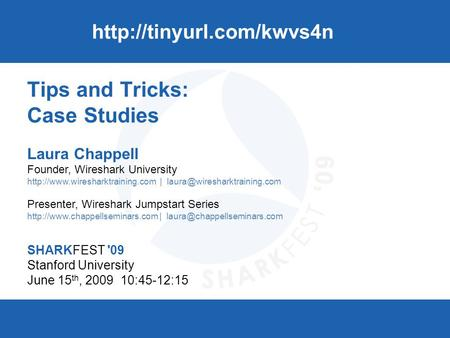 SHARKFEST '09 | Stanford University | June 15–18, 2009 Tips and Tricks: Case Studies Laura Chappell Founder, Wireshark University