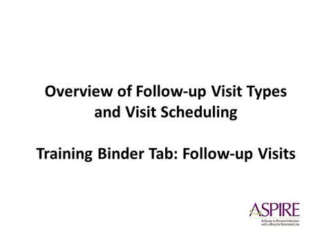 Overview of Follow-up Visit Types and Visit Scheduling Training Binder Tab: Follow-up Visits.