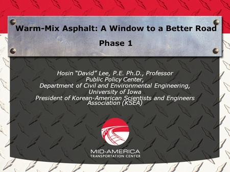 Warm-Mix Asphalt: A Window to a Better Road Phase 1 Hosin David Lee, P.E. Ph.D., Professor Public Policy Center, Department of Civil and Environmental.