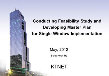 KTNET www.ktnet.com Conducting Feasibility Study and Developing Master Plan for Single Window Implementation May, 2012 Sung Heun Ha KTNET.
