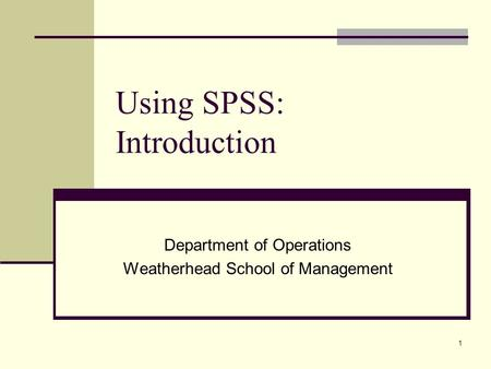 1 Using SPSS: Introduction Department of Operations Weatherhead School of Management.