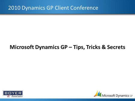 2010 Dynamics GP Client Conference Microsoft Dynamics GP – Tips, Tricks & Secrets.