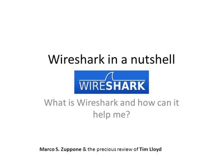 Wireshark in a nutshell What is Wireshark and how can it help me? Marco S. Zuppone & the precious review of Tim Lloyd.