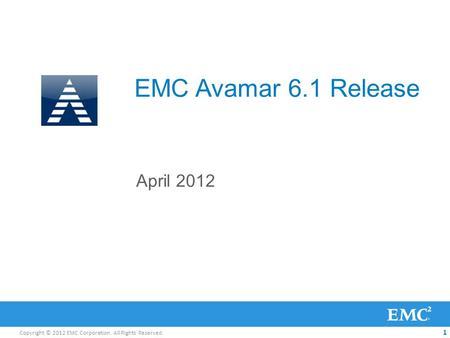Copyright © 2012 EMC Corporation. All Rights Reserved. 1 EMC Avamar 6.1 Release April 2012.