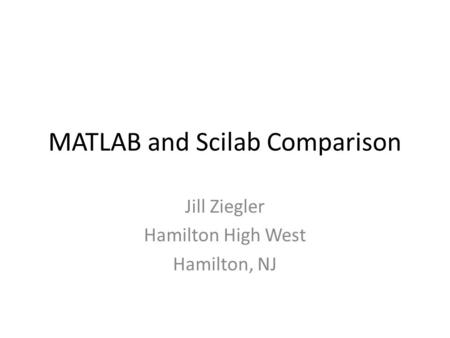 MATLAB and Scilab Comparison Jill Ziegler Hamilton High West Hamilton, NJ.
